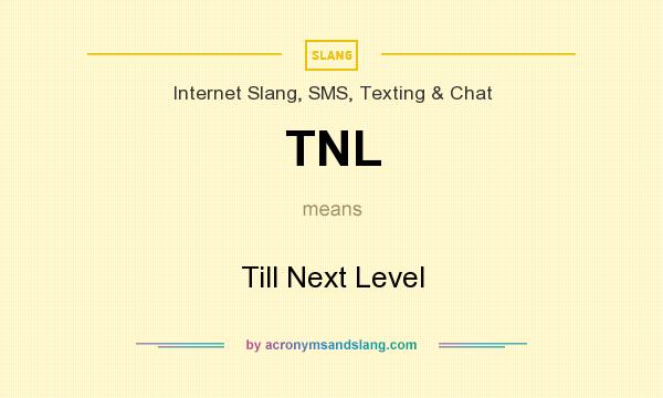What does TNL mean? It stands for Till Next Level