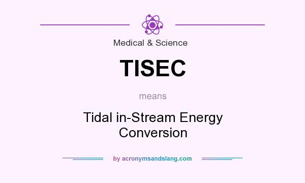 What does TISEC mean? It stands for Tidal in-Stream Energy Conversion