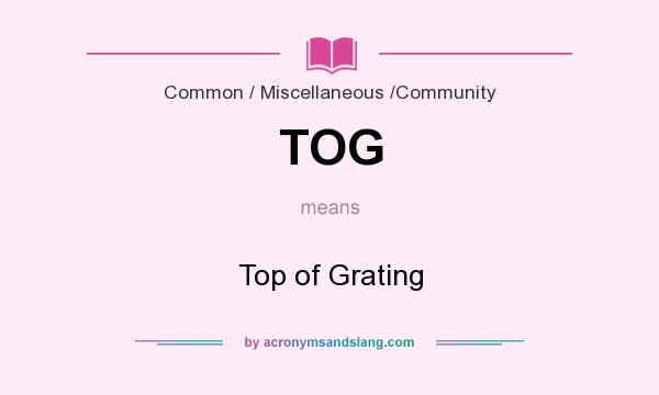 What does TOG mean? It stands for Top of Grating
