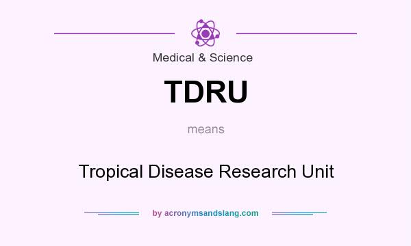 What does TDRU mean? It stands for Tropical Disease Research Unit