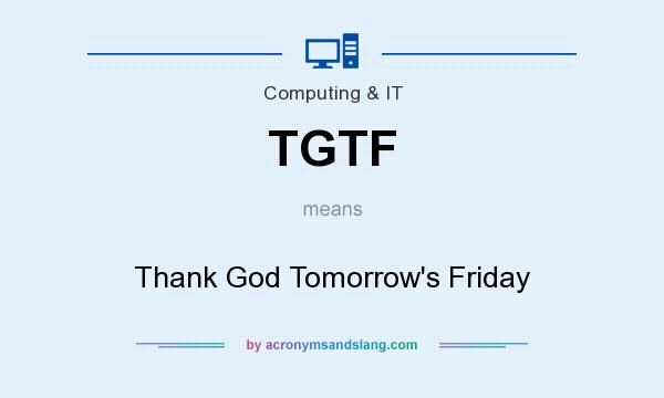 What does TGTF mean? It stands for Thank God Tomorrow`s Friday