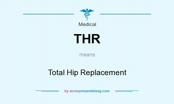 What does THR mean? It stands for Total Hip Replacement