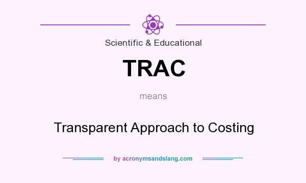 What does TRAC mean? It stands for Transparent Approach to Costing
