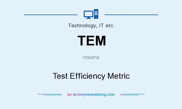 What does TEM mean? It stands for Test Efficiency Metric