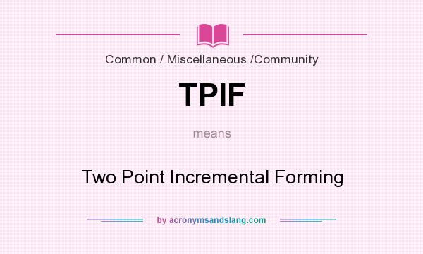 What does TPIF mean? It stands for Two Point Incremental Forming