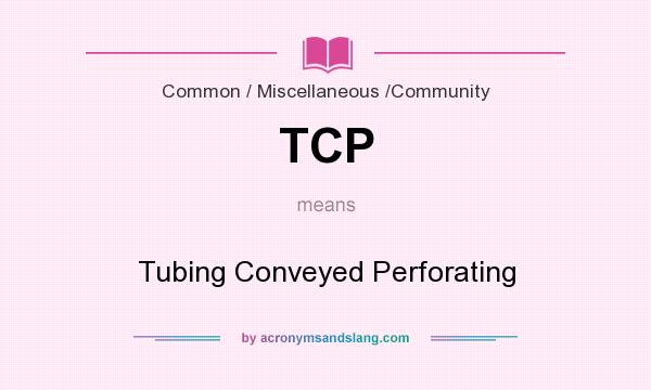 What does TCP mean? It stands for Tubing Conveyed Perforating