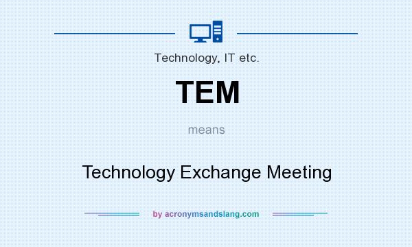 What does TEM mean? It stands for Technology Exchange Meeting