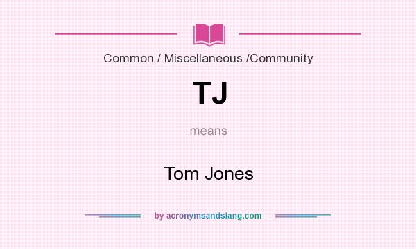 What does TJ mean? It stands for Tom Jones