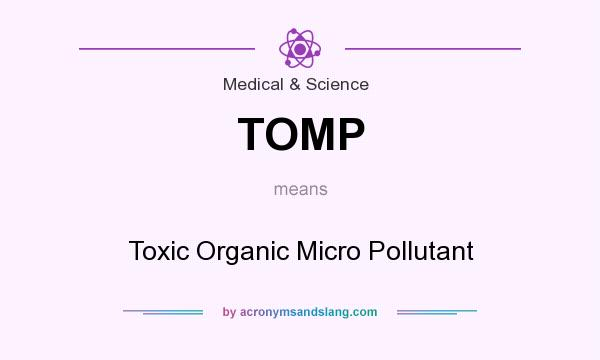 What does TOMP mean? It stands for Toxic Organic Micro Pollutant