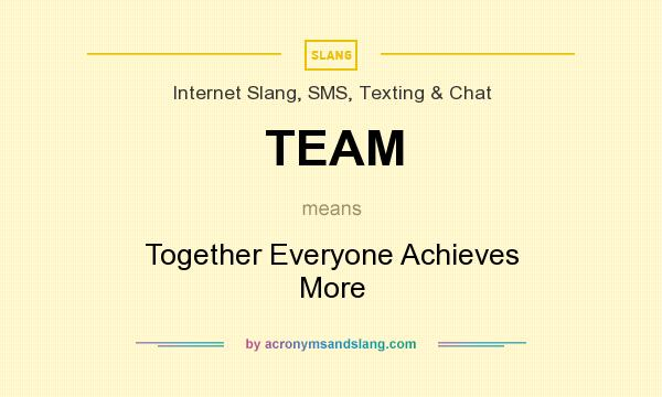 What does TEAM mean? It stands for Together Everyone Achieves More