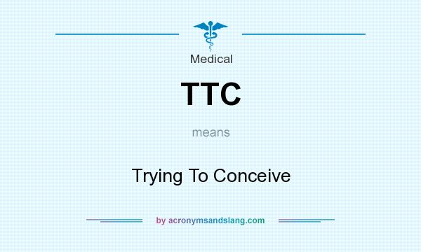 What does TTC mean? It stands for Trying To Conceive