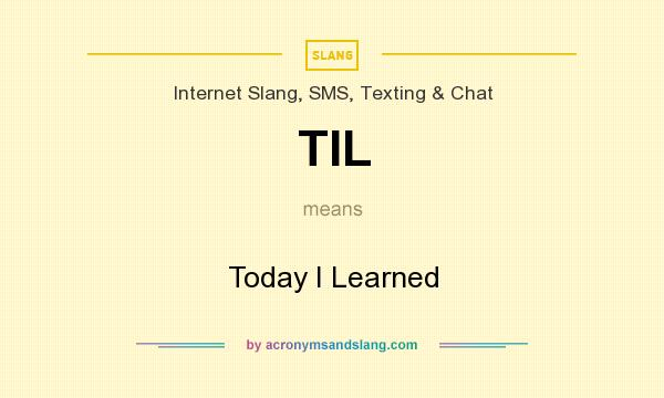 What does TIL mean? It stands for Today I Learned