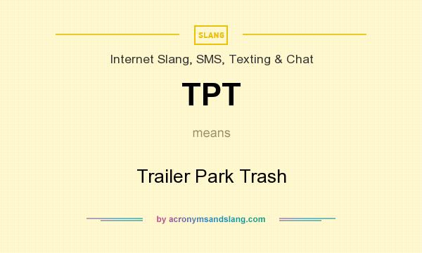 What does TPT mean? It stands for Trailer Park Trash