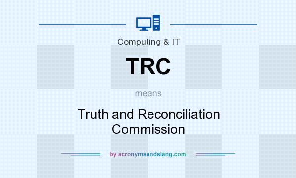 What does TRC mean? It stands for Truth and Reconciliation Commission