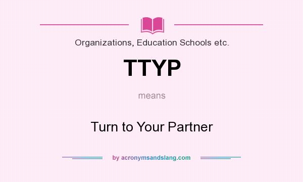 What does TTYP mean? It stands for Turn to Your Partner