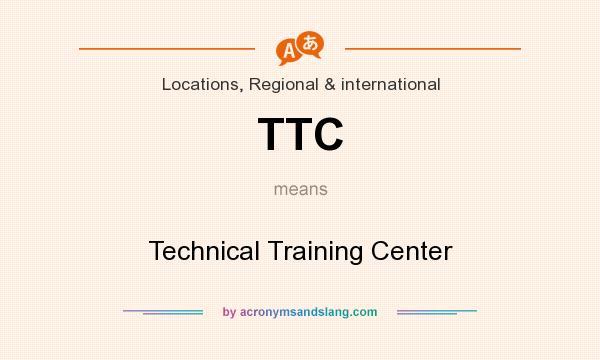 What does TTC mean? It stands for Technical Training Center