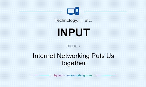 What does INPUT mean? It stands for Internet Networking Puts Us Together