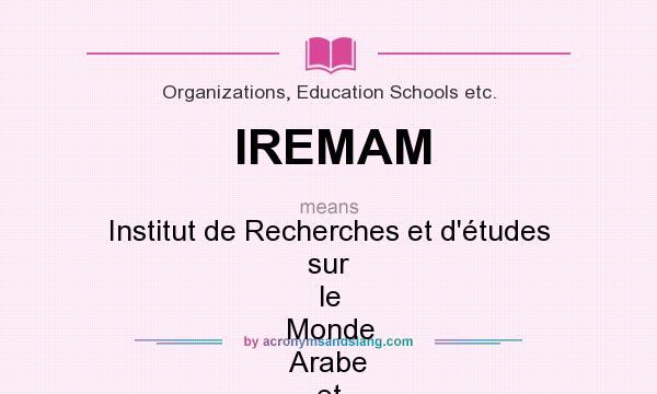What does IREMAM mean? It stands for Institut de Recherches et d`études sur le Monde Arabe et Musulman