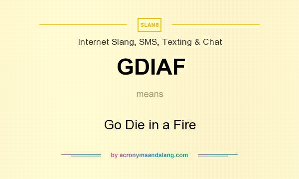 What does GDIAF mean? It stands for Go Die in a Fire