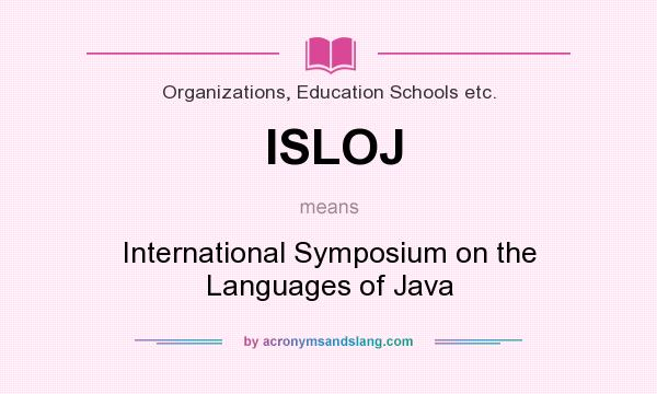What does ISLOJ mean? It stands for International Symposium on the Languages of Java