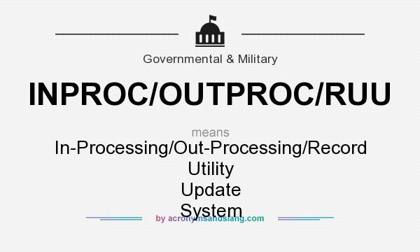What does INPROC/OUTPROC/RUU mean? It stands for In-Processing/Out-Processing/Record Utility Update System