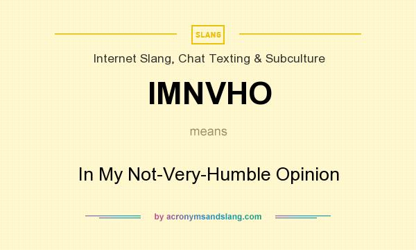 What does IMNVHO mean? It stands for In My Not-Very-Humble Opinion