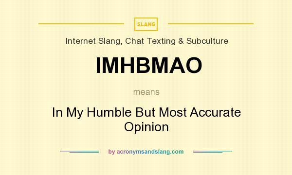 What does IMHBMAO mean? It stands for In My Humble But Most Accurate Opinion