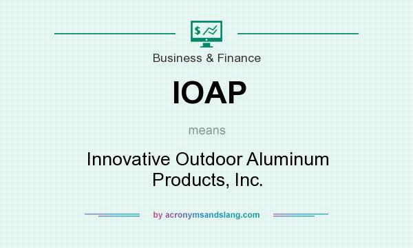 What does IOAP mean? It stands for Innovative Outdoor Aluminum Products, Inc.