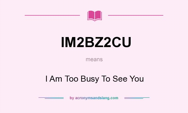 What does IM2BZ2CU mean? It stands for I Am Too Busy To See You