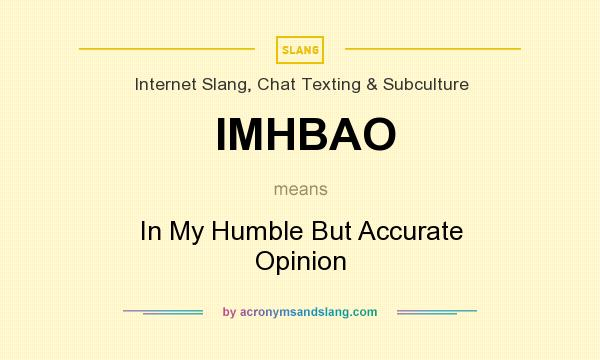 What does IMHBAO mean? It stands for In My Humble But Accurate Opinion