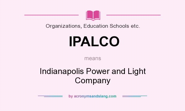 Definition Of IPALCO   IPALCO Stands For Indianapolis Power And Light  Company. By AcronymsAndSlang.com