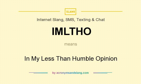 What does IMLTHO mean? It stands for In My Less Than Humble Opinion