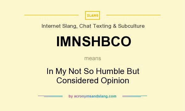 What does IMNSHBCO mean? It stands for In My Not So Humble But Considered Opinion