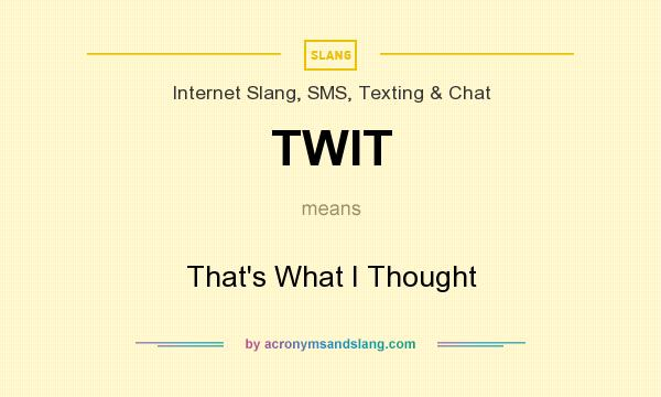 What does TWIT mean? It stands for That`s What I Thought