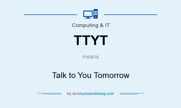 What does TTYT mean? It stands for Talk to You Tomorrow