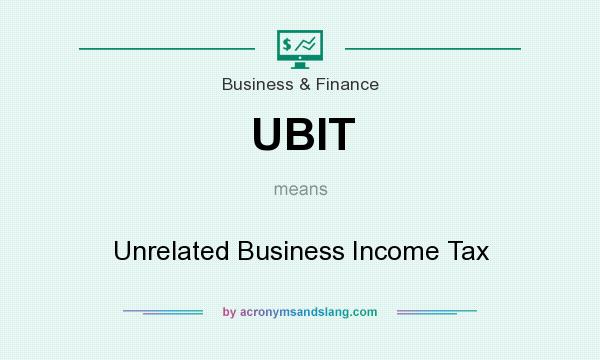 What does UBIT mean? It stands for Unrelated Business Income Tax