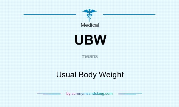 What does UBW mean? It stands for Usual Body Weight