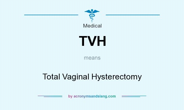 What does TVH mean? It stands for Total Vaginal Hysterectomy