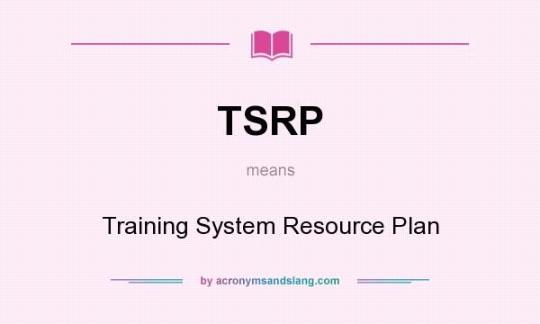 What does TSRP mean? It stands for Training System Resource Plan