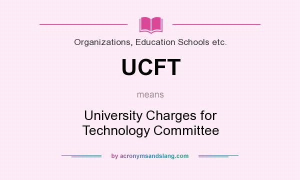 What does UCFT mean? It stands for University Charges for Technology Committee