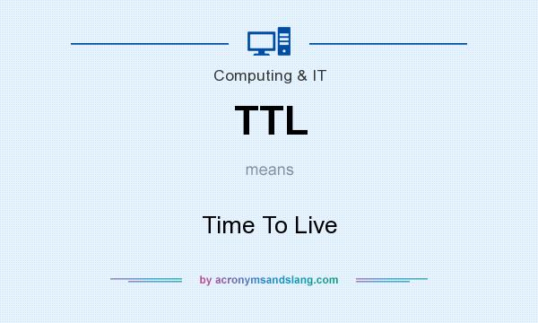 What does TTL mean? It stands for Time To Live