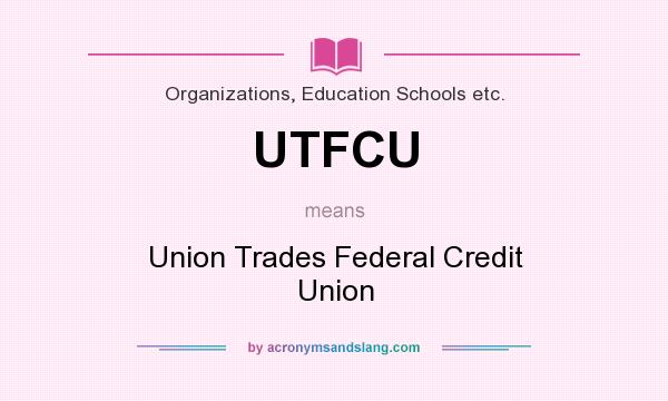 What does UTFCU mean? It stands for Union Trades Federal Credit Union