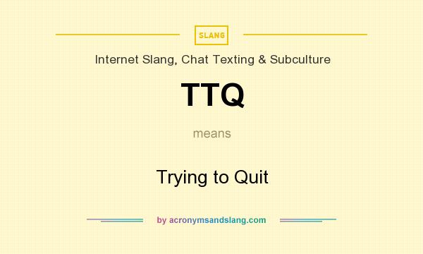 What does TTQ mean? It stands for Trying to Quit
