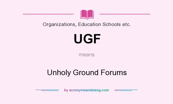 What does UGF mean? It stands for Unholy Ground Forums