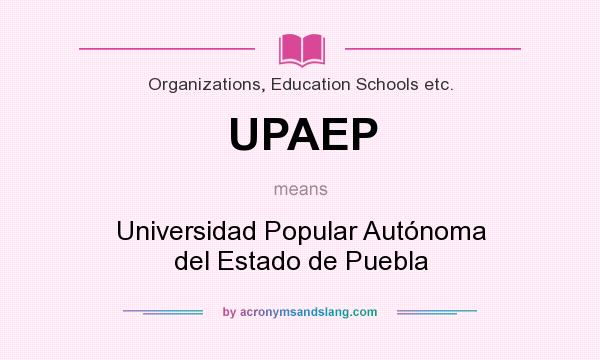 What does UPAEP mean? It stands for Universidad Popular Autónoma del Estado de Puebla