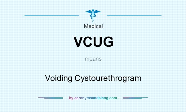 What does VCUG mean? It stands for Voiding Cystourethrogram