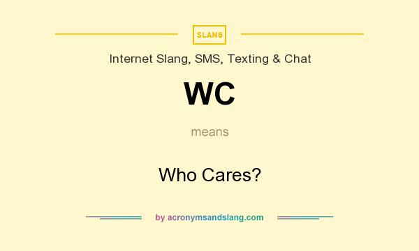 What does WC mean? It stands for Who Cares?