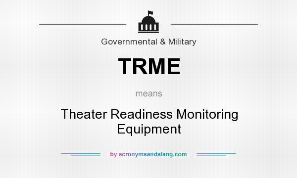 What does TRME mean? It stands for Theater Readiness Monitoring Equipment