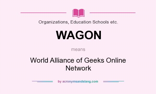 What does WAGON mean? It stands for World Alliance of Geeks Online Network