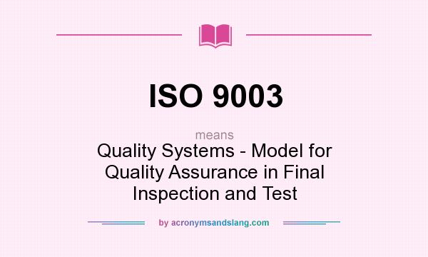 What does ISO 9003 mean? It stands for Quality Systems - Model for Quality Assurance in Final Inspection and Test